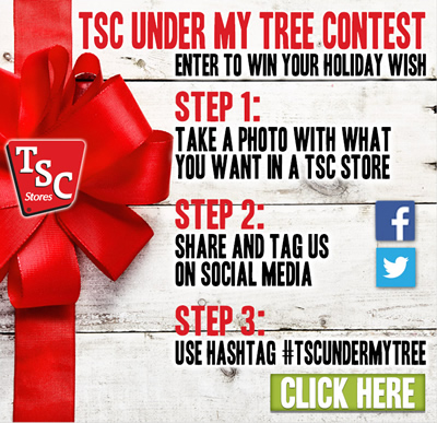 TSC UNDER MY TREE CONTEST: Enter to win your holiday wish. STEP 1: Take a photo with what you want at a TSC store. STEP 2: Share and tag us on social media. STEP 3: Use hashtag #TSCUNDERMYTREE. Click here.